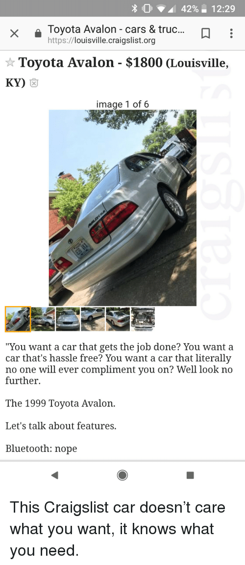 """Craigslist: Toyota Avalon - cars & truc...D  https://louisville.craigslist.org  * Toyota Avalon - $1800 (Louisville,  Ky)  囟  image 1 of 6  """"You want a car that gets the job done? You want a  car that's hassle free? You want a car that literally  no one will ever compliment you on? Well look no  further  The 1999 Toyota Avalon.  Let's talk about features.  Bluetooth: nope This Craigslist car doesn't care what you want, it knows what you need."""
