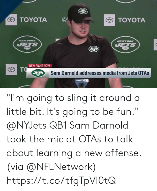 "Toyota: TOYOTA@  TOYOTA  NEV YORK  NEW YORN  4111  NEW RIGHT NOW  Sam Darnold addresses media from Jets OTAs ""I'm going to sling it around a little bit. It's going to be fun.""  @NYJets QB1 Sam Darnold took the mic at OTAs to talk about learning a new offense. (via @NFLNetwork) https://t.co/tfgTpVI0tQ"