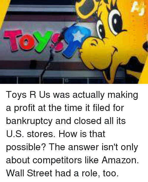 Toys R Us: Toys R Us was actually making a profit at the time it filed for bankruptcy and closed all its U.S. stores. How is that possible? The answer isn't only about competitors like Amazon. Wall Street had a role, too.