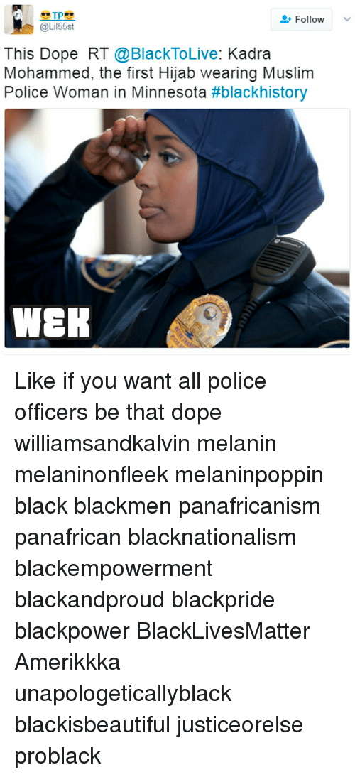 blackhistory: TP  Follow  @Lil55st  This Dope RT @BlackToLive: Kadra  Mohammed, the first Hijab wearing Muslim  Police Woman in Minnesota  #blackhistory  WEK Like if you want all police officers be that dope williamsandkalvin melanin melaninonfleek melaninpoppin black blackmen panafricanism panafrican blacknationalism blackempowerment blackandproud blackpride blackpower BlackLivesMatter Amerikkka unapologeticallyblack blackisbeautiful justiceorelse problack