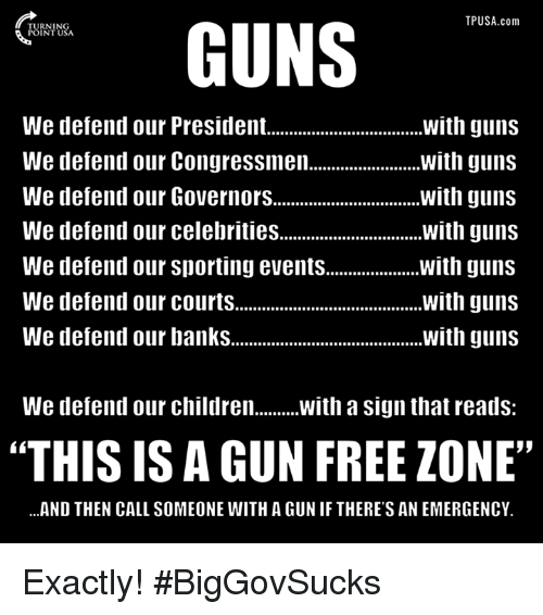"Children, Guns, and Memes: TPUSA.com  GUNS  We defend our President.  with guns  with guns  We defend our Congressmen.  We defend our Governors................................ with guns  We defend our celebrities  with guns  We defend our Sporting events  with guns  We defend our courts  with guns  We defend our banks  with guns  We defend our children  With a sign that reads  ""THIS IS A GUN FREE ZONE""  ...AND THEN CALL SOMEONE WITH A GUNIF THERE'S AN EMERGENCY. Exactly! #BigGovSucks"