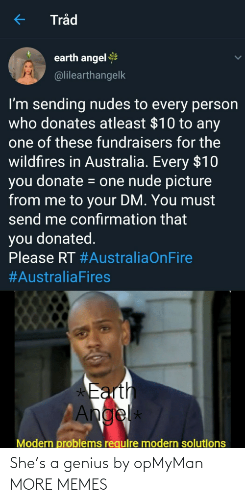 Modern Problems Require: Tråd  earth angel  @lilearthangelk  I'm sending nudes to every person  who donates atleast $10 to any  one of these fundraisers for the  wildfires in Australia. Every $10  you donate = one nude picture  from me to your DM. You must  send me confırmation that  you donated.  Please RT #AustraliaOnFire  #AustraliaFires  *Earth  Angel  *  Modern problems require modern solutions She's a genius by opMyMan MORE MEMES