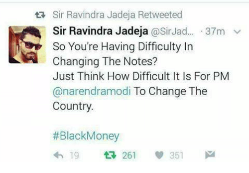 black money: tR Sir Ravindra Jadeja Retweeted  Sir Ravindra Jadeja  @Sir Jad... 37m v  So You're Having Difficulty In  Changing The Notes?  Just Think How Difficult It Is For PM  anarendramodi To Change The  Country.  Black Money  351  19  261