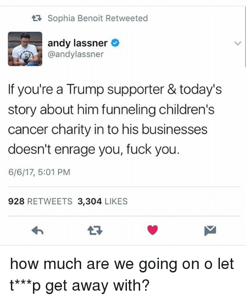 Fuck You, Memes, and Cancer: tR Sophia Benoit Retweeted  andy lassner  @andylassner  If you're a Trump supporter & today's  story about him funneling children's  cancer charity in to his businesses  doesn't enrage you, fuck you.  6/6/17, 5:01 PM  928  RETWEETS 3.304  LIKES how much are we going on o let t***p get away with?