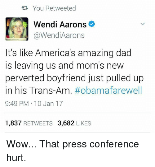 Memes, Wendys, and 🤖: tR You Retweeted  Wendi Aarons  @Wendi Aarons  It's like America's amazing dad  is leaving us and mom's new  perverted boyfriend just pulled up  in his Trans  #obama farewell  9:49 PM 10 Jan 17  1,837  RETWEETS 3,682  LIKES Wow... That press conference hurt.