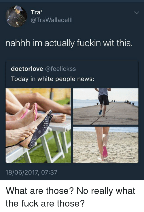 What Are Those: Tra  @TraWallacelll  nahhh im actually fuckin wit this.  doctorlove @feelickss  Today in white people news:  18/06/2017, 07:37 What are those? No really what the fuck are those?