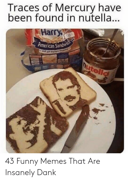 Insanely Dank: Traces of Mercury have  been found in nutella..  Harry  American Sandw 43 Funny Memes That Are Insanely Dank