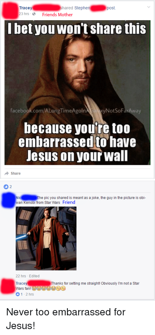 Facebook, Friends, and Jesus: Tracey  hared Stephen  post  23 hrs 2 Friends Mother  bet you won't share this  NotSoFar Away  facebook.com/ALongTimeAgoln  because you're too  embarrassed to have  Jesus on your Wall  Share   2  Nid he pic you shared is meant as a joke, the guy in the picture is obi-  wan Kenobi from Star Wars Friend  22 hrs Edited  Trace  Thanks for setting me straight! Obviously I'm not a Star  Wars fan!  1-2 hrs Never too embarrassed for Jesus!