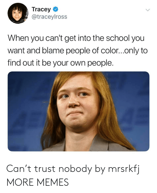 Trust Nobody: Tracey  @traceylross  When you can't get into the school you  want and blame people of color...only to  find out it be your own people. Can't trust nobody by mrsrkfj MORE MEMES