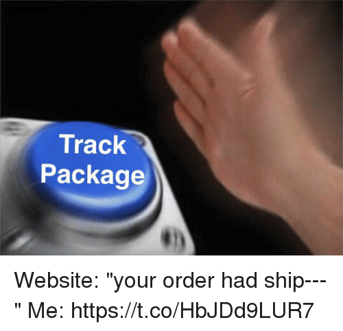 """Girl Memes, Website, and Ship: Track  Package Website: """"your order had ship---""""  Me: https://t.co/HbJDd9LUR7"""