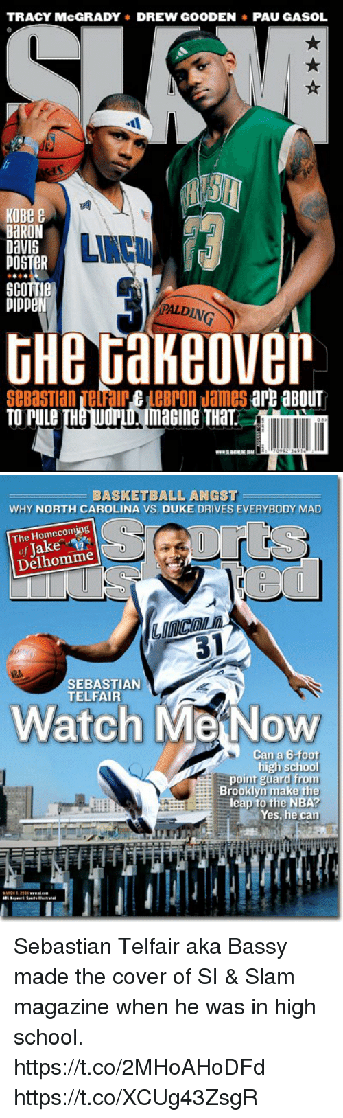 Baron Davis: TRACY McGRADY DREW GOODENPAU GASOL  KOBe  BaRON  Davis  POSTER  pippeN  PAL  DING  THe Gakeove  SeBasTian TelalreLeBron James arB aBOUT  TO PuLe TH  WOPLD magine THaT   BASKETBALL ANGST  WHY NORTH CAROLINA VS. DUKE DRIVES EVERYBODY MAD  The Homecoming  of Jake  Delhomme  31  SEBASTIAN  TELFAIR  Watch MeiNow  Can a G-foot  high school  point guard from  Brooklyn make the  leap to the NBA?  Yes, he carn Sebastian Telfair aka Bassy made the cover of SI & Slam magazine when he was in high school. https://t.co/2MHoAHoDFd https://t.co/XCUg43ZsgR