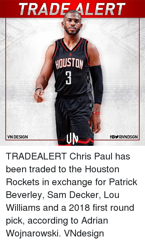 Houston Rockets: TRAD ALERT  HOUSTON  VN DESIGN TRADEALERT Chris Paul has been traded to the Houston Rockets in exchange for Patrick Beverley, Sam Decker, Lou Williams and a 2018 first round pick, according to Adrian Wojnarowski. VNdesign