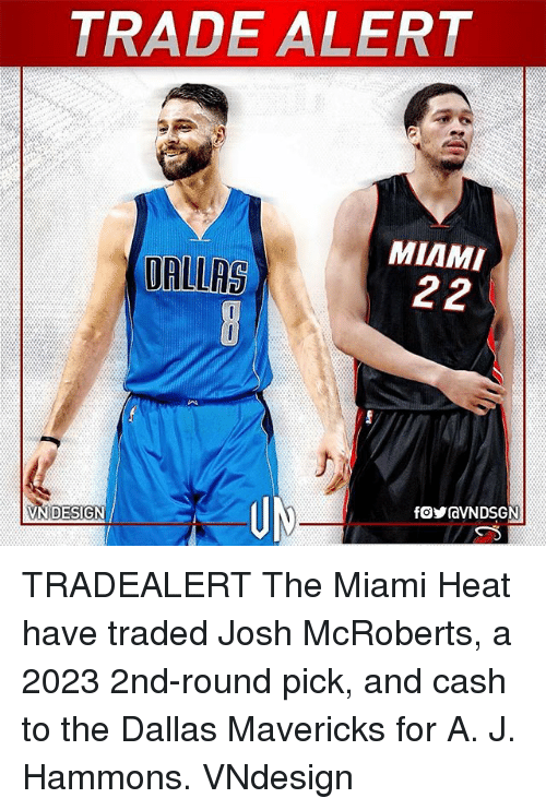 Dallas Mavericks, Memes, and Miami Heat: TRADE ALERT  MIAMI  UALLAS TRADEALERT The Miami Heat have traded Josh McRoberts, a 2023 2nd-round pick, and cash to the Dallas Mavericks for A. J. Hammons. VNdesign