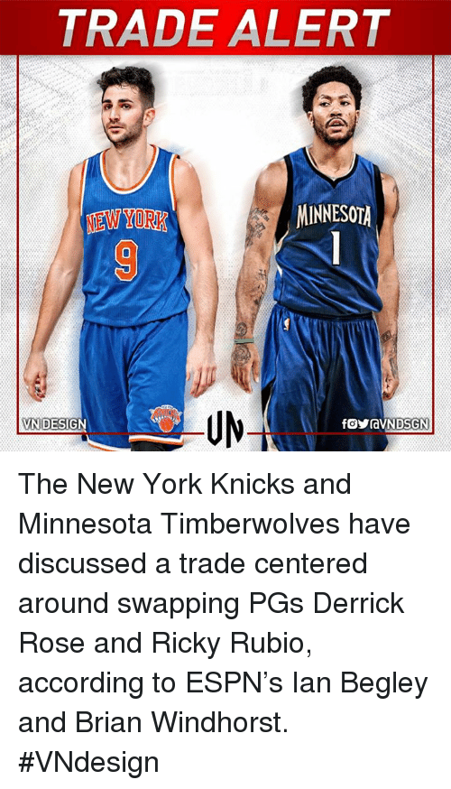Derrick Rose, Espn, and New York Knicks: TRADE ALERT  MINNESOTA  NEW YORK  VN DESIGN The New York Knicks and Minnesota Timberwolves have discussed a trade centered around swapping PGs Derrick Rose and Ricky Rubio, according to ESPN's Ian Begley and Brian Windhorst.  #VNdesign