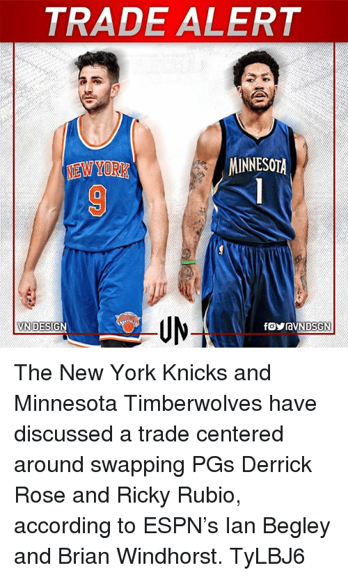 Derrick Rose, Espn, and New York Knicks: TRADE ALERT  MINNESOTA  NEW YORK  VNI DESIG The New York Knicks and Minnesota Timberwolves have discussed a trade centered around swapping PGs Derrick Rose and Ricky Rubio, according to ESPN's Ian Begley and Brian Windhorst.  TyLBJ6