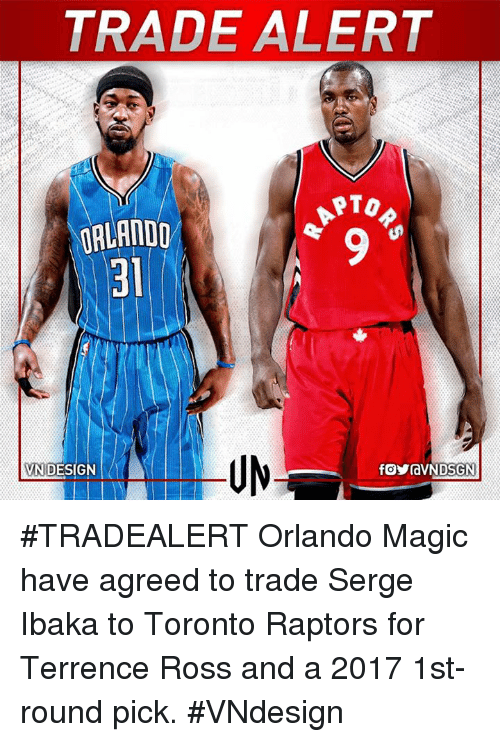 Terrence: TRADE ALERT  PTO  ORLANDO  DESIGN  VN #TRADEALERT  Orlando Magic have agreed to trade Serge Ibaka to Toronto Raptors for Terrence Ross  and a 2017 1st-round pick.  #VNdesign
