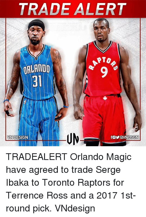 Terrence: TRADE ALERT  PTO  ORLANDO  VN DESIGN TRADEALERT Orlando Magic have agreed to trade Serge Ibaka to Toronto Raptors for Terrence Ross and a 2017 1st-round pick. VNdesign