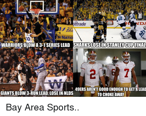 49er: trade  ING  NATIO  NY 30  EN  WARRIORSBLOWA 3-1 SERIES LEAD STANLEY CUP FINAL  49ERS ARENT GOOD ENOUGH TO GETALEAD  GIANTS BLOW 3-RUN LEAD, LOSE IN NLDS  TO CHOKE AWAY Bay Area Sports..