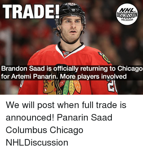 saad: TRADE  NHL  DISCUSSION  JI  Brandon Saad is officially returning to Chicago  for Artemi Panarin. More players involved We will post when full trade is announced! Panarin Saad Columbus Chicago NHLDiscussion