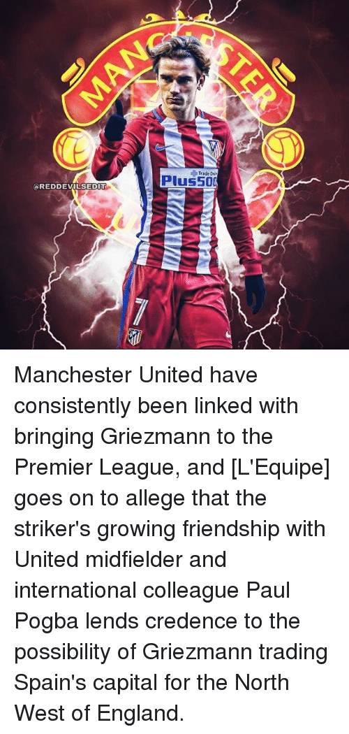 "trading: Trade On  Plus50  @REDDEVILSEDIT  EX USED0B-""(  41 MAI MAY-MA Manchester United have consistently been linked with bringing Griezmann to the Premier League, and [L'Equipe] goes on to allege that the striker's growing friendship with United midfielder and international colleague Paul Pogba lends credence to the possibility of Griezmann trading Spain's capital for the North West of England."
