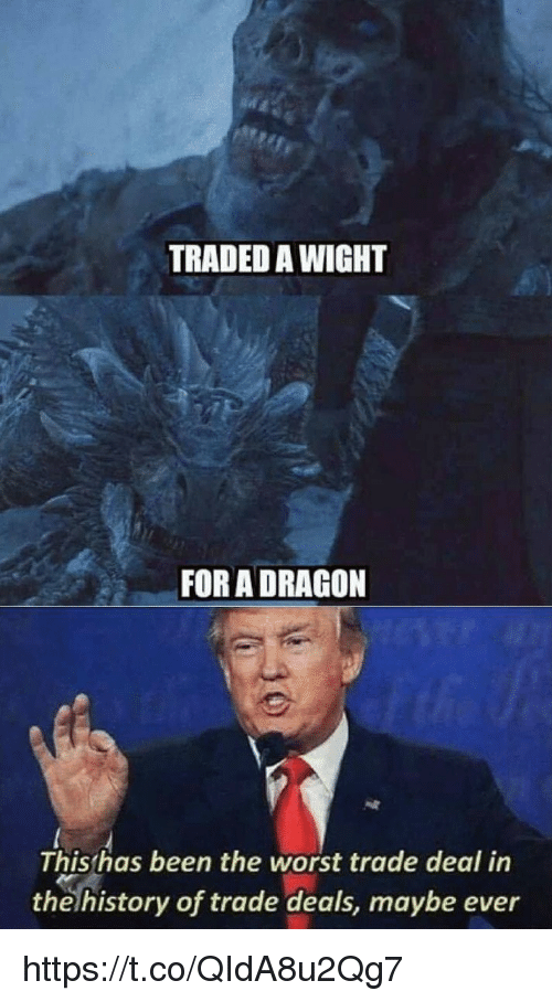 Memes, The Worst, and History: TRADED A WIGHT  FOR A DRAGON  This has been the worst trade deal in  the history of trade deals, maybe ever https://t.co/QIdA8u2Qg7