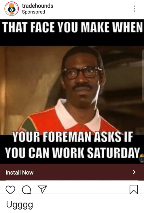 Work Saturday: tradehounds  Sponsored  THAT FACE YOU MAKE WHEN  YOUR FOREMAN ASKS IF  YOU CAN WORK SATURDAY  Install Now
