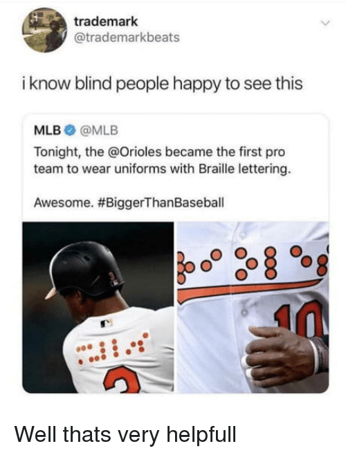 lettering: trademark  @trademarkbeats  i know blind people happy to see this  MLB @MLB  Tonight, the @Orioles became the first pro  team to wear uniforms with Braille lettering.  Awesome. Well thats very helpfull
