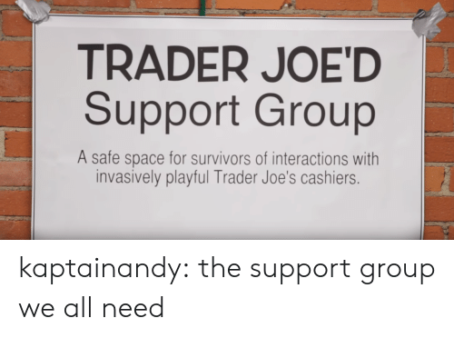 joes: TRADER JOE'D  Support Group  A safe space for survivors of interactions with  invasively playful Trader Joe's cashiers. kaptainandy:  the support group we all need