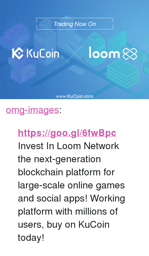 """Blockchain: Trading Now On  C KuCoin loom  www.KuCoin.com <p><a href=""""https://omg-images.tumblr.com/post/171869200607/httpsgoogl6fwbpc-invest-in-loom-network-the"""" class=""""tumblr_blog"""">omg-images</a>:</p><blockquote> <p>  <b><a href=""""https://goo.gl/6fwBpc"""">https://goo.gl/6fwBpc</a></b></p> <p>Invest  In Loom Network the next-generation blockchain platform for large-scale  online games and social apps! Working platform with millions of users,  buy on KuCoin today!  <br/></p> </blockquote>"""