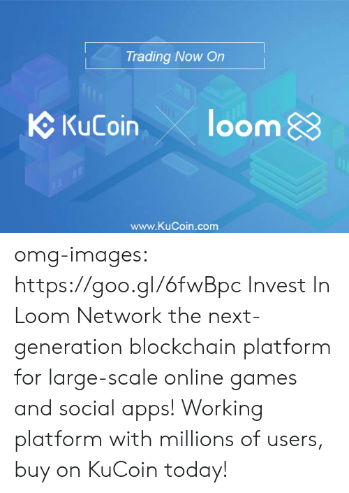 Blockchain: Trading Now On  C KuCoin loom  www.KuCoin.com omg-images:   https://goo.gl/6fwBpc Invest  In Loom Network the next-generation blockchain platform for large-scale  online games and social apps! Working platform with millions of users,  buy on KuCoin today!