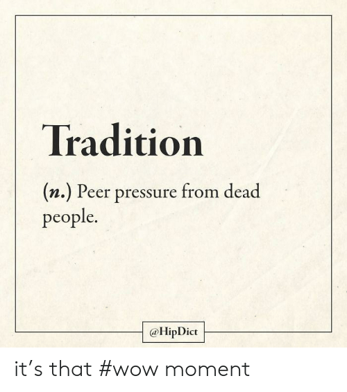 Pressure: Tradition  (n.) Peer pressure from dead  people.  @HipDict it's that #wow moment