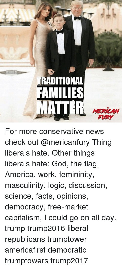 America, Facts, and God: TRADITIONAL  FAMILIES  MATTER  MERICAN  FURY For more conservative news check out @mericanfury Thing liberals hate. Other things liberals hate: God, the flag, America, work, femininity, masculinity, logic, discussion, science, facts, opinions, democracy, free-market capitalism, I could go on all day. trump trump2016 liberal republicans trumptower americafirst democratic trumptowers trump2017