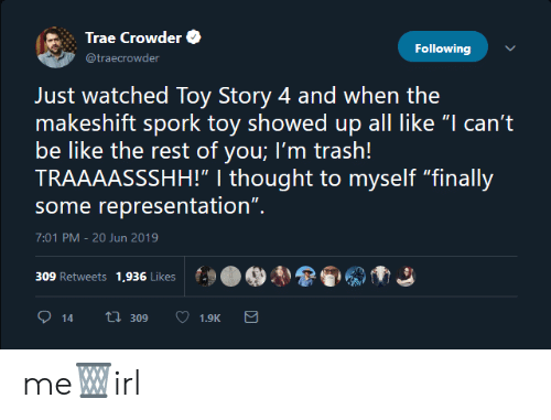"Toy Story 4: Trae Crowder  Following  @traecrowder  Just watched Toy Story 4 and when the  makeshift spork toy showed up all like ""I can't  be like the rest of you; I'm trash!  TRAAAASSSHH!"" 