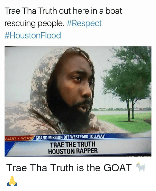 Trae Tha Truth: Trae Tha Truth out here in a boat  rescuing people. #Respect  loustonFlood  ALERT WEAT GRAND MISSION OFF WESTPARK TOLLWAY  TRAE THE TRUTH  HOUSTON RAPPER Trae Tha Truth is the GOAT 🐐🙏