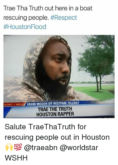 Trae Tha Truth: Trae Tha Truth out here in a boat  rescuing people. #Respect  #HoustonFlood  ALERT WEAT GRAND MISSION OFF WESTPARK TOLLWAY  TRAE THE TRUTH  HOUSTON RAPPER Salute TraeThaTruth for rescuing people out in Houston 🙌💯 @traeabn @worldstar WSHH