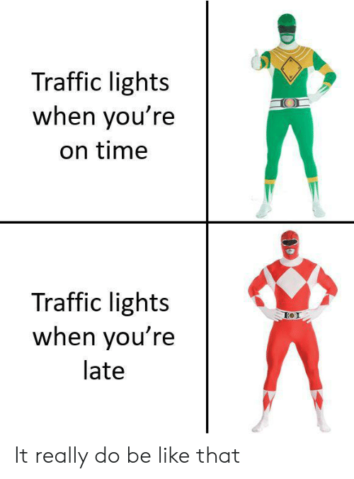 Youre Late: Traffic lights  when you're  on time  Traffic lights  when you're  late It really do be like that