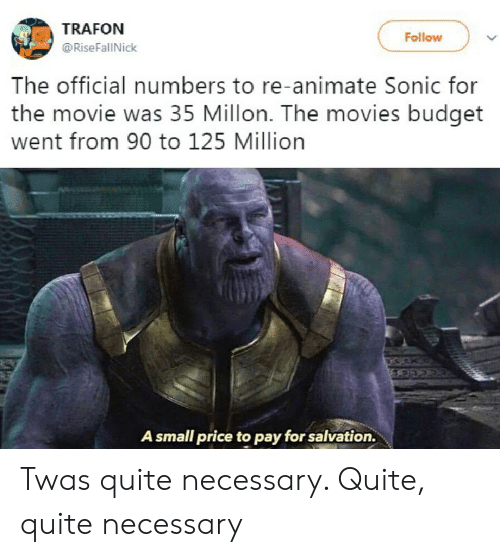 animate: TRAFON  Follow  @RiseFallNick  The official numbers to re-animate Sonic for  the movie was 35 Millon. The movies budget  went from 90 to 125 Million  A small price to pay for salvation. Twas quite necessary. Quite, quite necessary