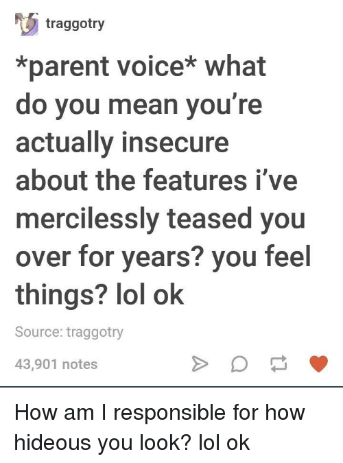 hideous: traggotry  *parent voice* what  do you mean you're  actually insecure  about the features i've  mercilessly teased you  over for years? you feel  things? lol ok  Source: traggotry  43,901 notes How am I responsible for how hideous you look? lol ok