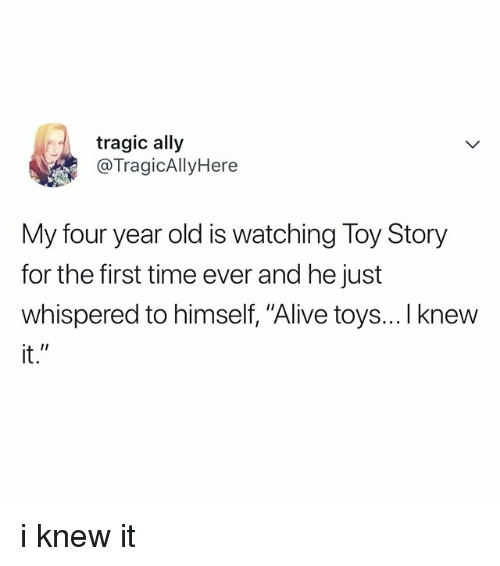 "Alive, Toy Story, and Ally: tragic ally  @TragicAllyHere  My four year old is watching Toy Story  for the first time ever and he just  whispered to himself, ""Alive toys... I knew  it."" i knew it"