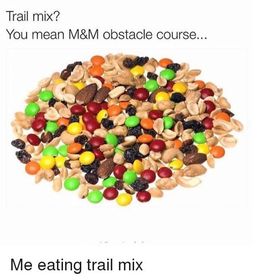 Trail Mix: Trail mix?  You mean M&M obstacle course. Me eating trail mix