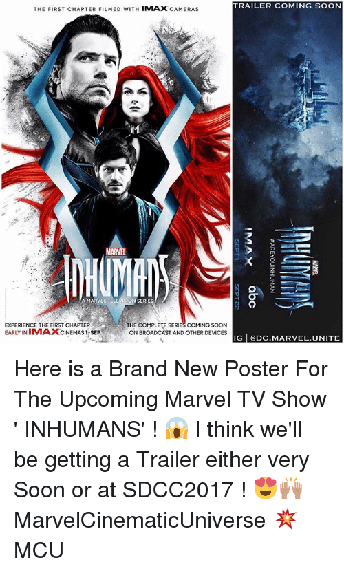 Broadcasters: TRAILER COMING SOON  THE FIRST CHAPTER FILMED WITH IMAX CAMERAS  MARVEL  Tm  A MARVEL TELEVISION SERIES  EXPERIENCE THE FIRST CHAPTER  EARLY INIMAXCINEMAS I-SEP  THE COMPLETE SERIES COMING SOON  ON BROADCAST AND OTHER DEVICES  IG eDC.MARVEL.UNITE Here is a Brand New Poster For The Upcoming Marvel TV Show ' INHUMANS' ! 😱 I think we'll be getting a Trailer either very Soon or at SDCC2017 ! 😍🙌🏽 MarvelCinematicUniverse 💥 MCU