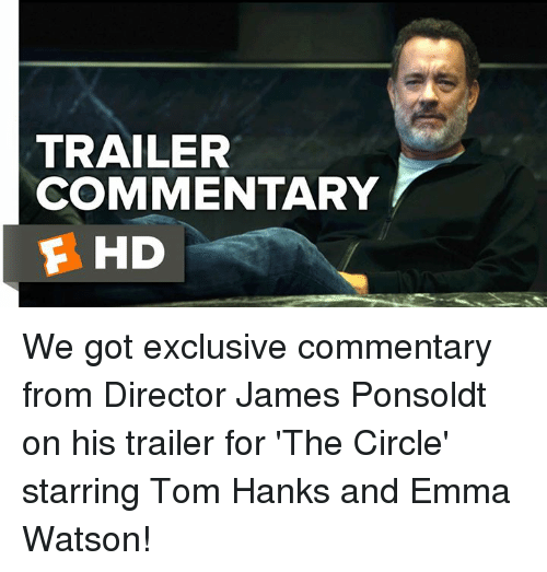 Tom Hank: TRAILER  COMMENTARY  F HD We got exclusive commentary from Director James Ponsoldt on his trailer for 'The Circle' starring Tom Hanks and Emma Watson!