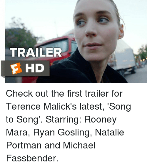 Memes, Michael Fassbender, and Ryan Gosling: TRAILER  E HD Check out the first trailer for Terence Malick's latest, 'Song to Song'.  Starring: Rooney Mara, Ryan Gosling, Natalie Portman and Michael Fassbender.