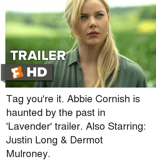 dermot mulroney: TRAILER  E HD Tag you're it. Abbie Cornish is haunted by the past in 'Lavender' trailer.  Also Starring: Justin Long & Dermot Mulroney.