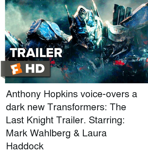 Anthony Hopkins: TRAILER  F HD Anthony Hopkins voice-overs a dark new Transformers: The Last Knight Trailer.   Starring: Mark Wahlberg & Laura Haddock