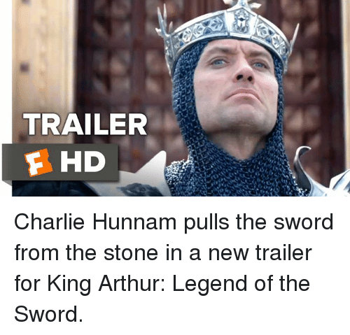 Arthur, Charlie, and Memes: TRAILER  F HD Charlie Hunnam pulls the sword from the stone in a new trailer for King Arthur: Legend of the Sword.
