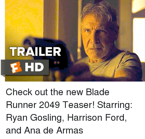 Blade, Harrison Ford, and Memes: TRAILER  F HD Check out the new Blade Runner 2049 Teaser!  Starring: Ryan Gosling, Harrison Ford, and Ana de Armas