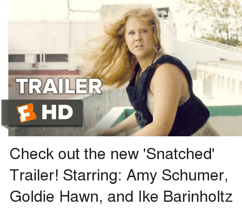 Amy Schumer, Memes, and Snatched: TRAILER  F HD Check out the new 'Snatched' Trailer!  Starring: Amy Schumer, Goldie Hawn, and Ike Barinholtz