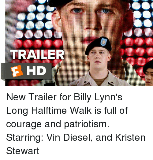 Memes, Patriotic, and Vin Diesel: TRAILER  F HD New Trailer for Billy Lynn's Long Halftime Walk is full of courage and patriotism.   Starring: Vin Diesel, and Kristen Stewart