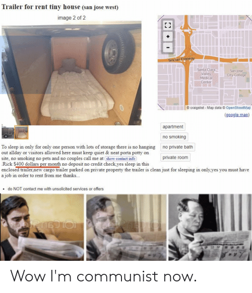 tiny house: Trailer for rent tiny house (san jose west)  image 2 of 2  Sinclair Freeway  Santa Clara  Valley  Medical  Center  San Jose  City College  craigslist Map data OpenStreetMap  (google map)  apartment  no smoking  To sleep in only for only one person with lots of storage there is no hanging  out allday or visitors allowed here must keep quiet & neat porta potty on  site, no smoking no pets and no couples call me at show contact info  Rick $400 dollars per month no deposit no credit check.yes sleep in this  enclosed trailer,new cargo trailer parked on private property the trailer is clean just for sleeping in only,yes you must have  a job in order to rent from me thanks...  no private bath  private room  do NOT contact me with unsolicited services or offers Wow I'm communist now.